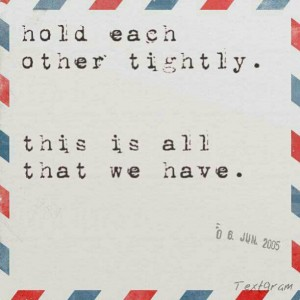 hold each other tightly. this is all that we have.